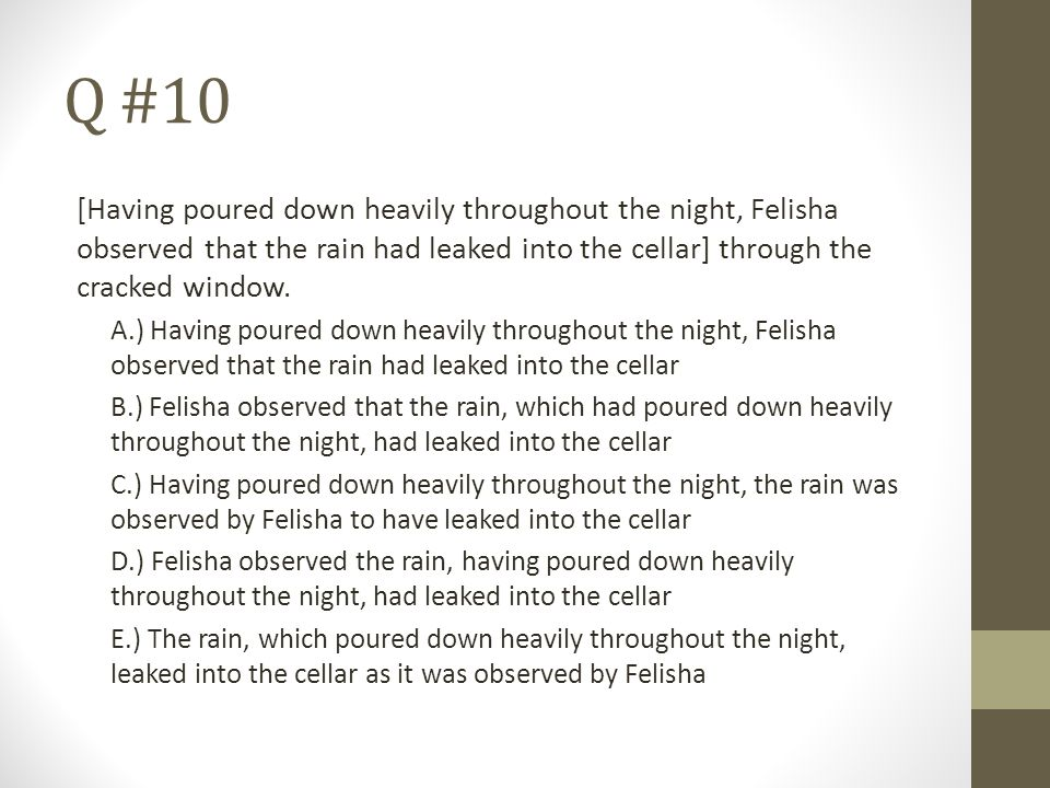 Q #10 [Having poured down heavily throughout the night, Felisha observed that the rain had leaked into the cellar] through the cracked window.